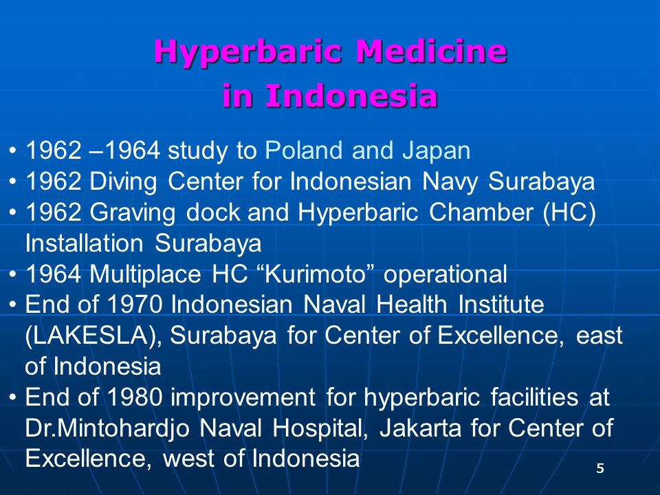 55 Hyperbaric Medicine in Indonesia 1962 –1964 study to Poland and Japan 1962 Diving Center for Indonesian Navy Surabaya 1962 Graving dock and Hyperbaric Chamber (HC) Installation Surabaya 1964 Multiplace HC Kurimoto operational End of 1970 Indonesian Naval Health Institute (LAKESLA), Surabaya for Center of Excellence, east of Indonesia End of 1980 improvement for hyperbaric facilities at Dr.Mintohardjo Naval Hospital, Jakarta for Center of Excellence, west of Indonesia