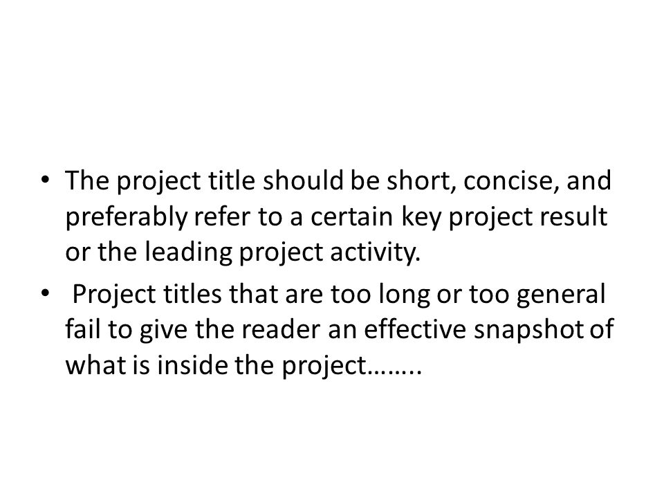 The project title should be short, concise, and preferably refer to a certain key project result or the leading project activity. Project titles that