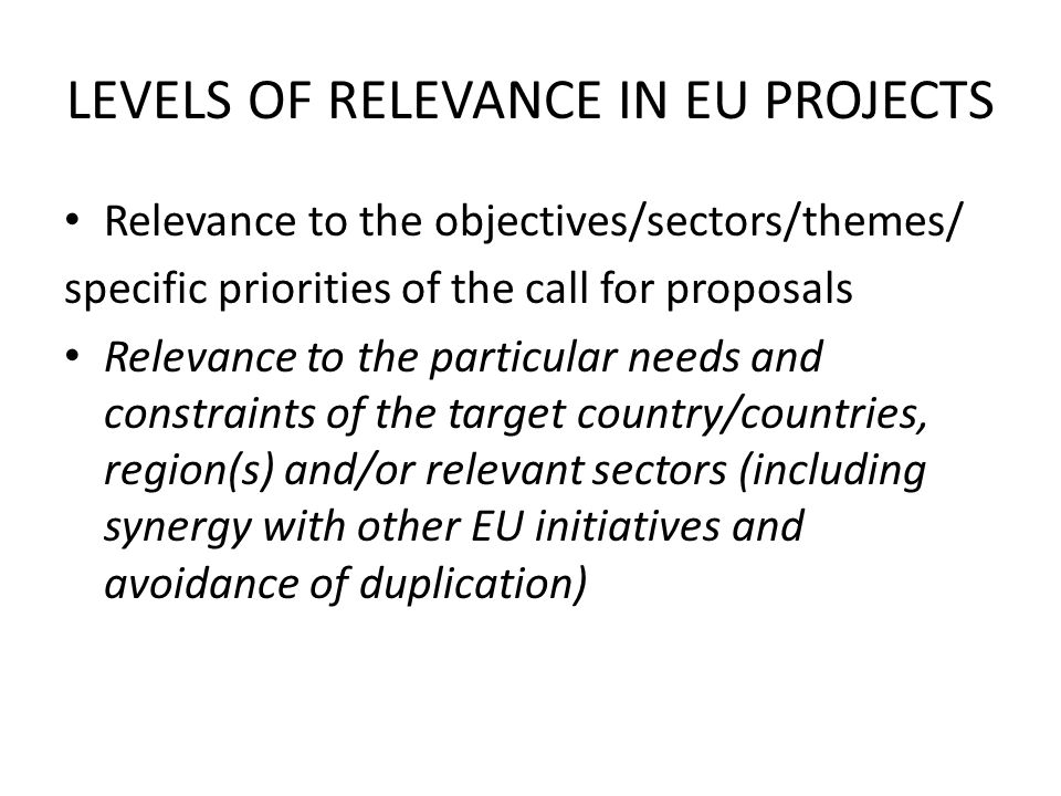 LEVELS OF RELEVANCE IN EU PROJECTS Relevance to the objectives/sectors/themes/ specific priorities of the call for proposals Relevance to the particul