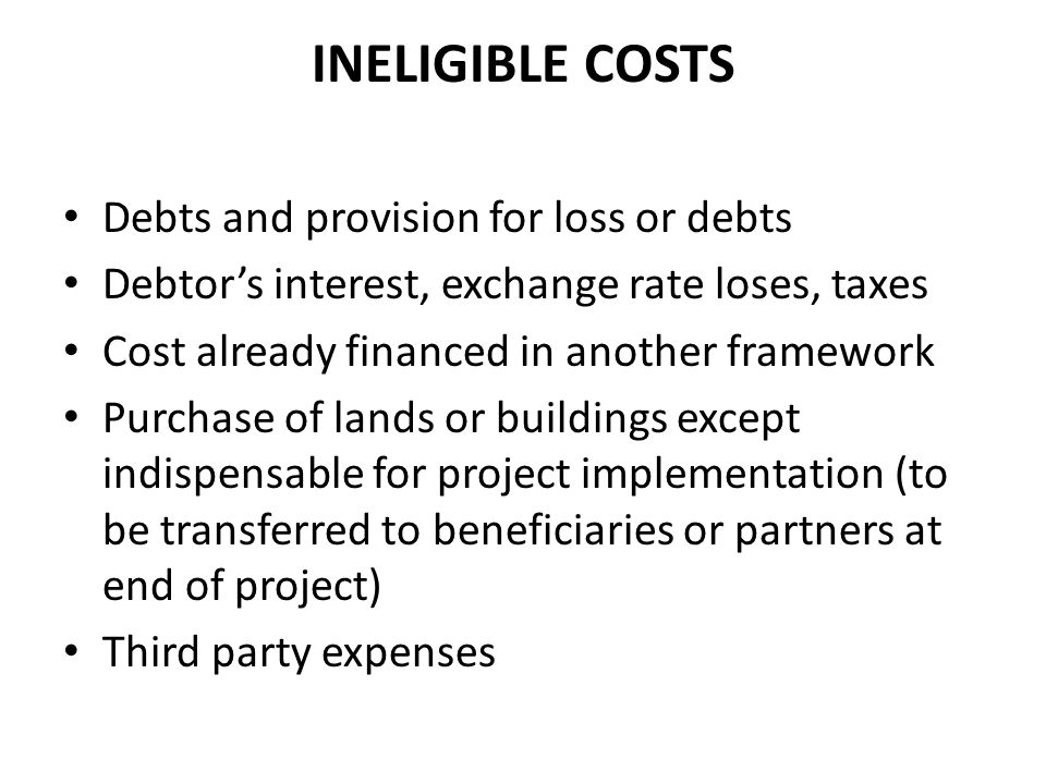 INELIGIBLE COSTS Debts and provision for loss or debts Debtor's interest, exchange rate loses, taxes Cost already financed in another framework Purcha