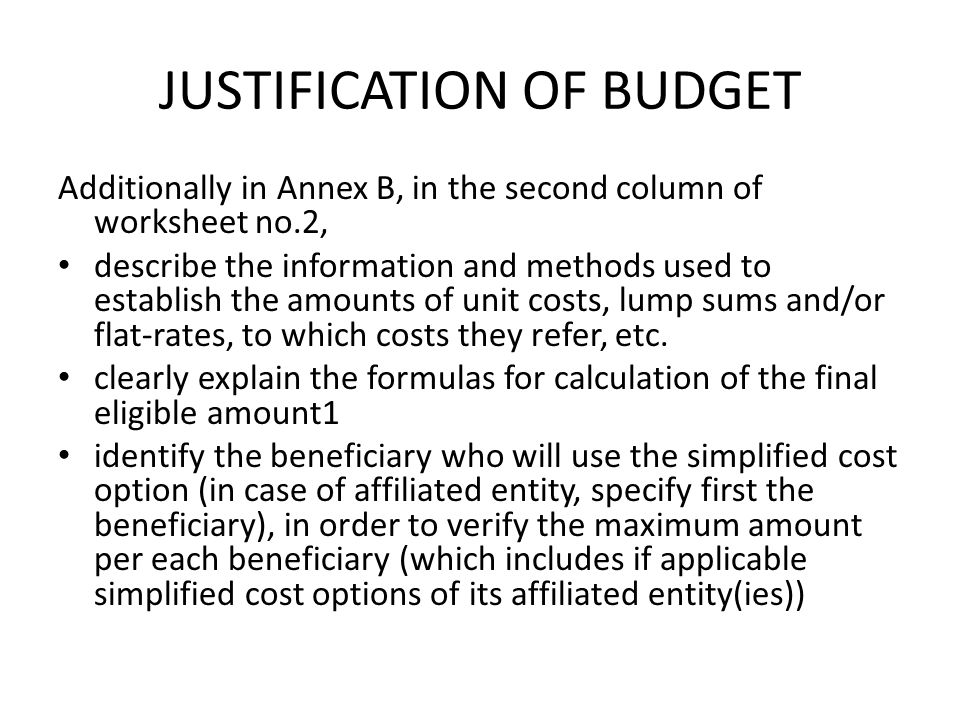 JUSTIFICATION OF BUDGET Additionally in Annex B, in the second column of worksheet no.2, describe the information and methods used to establish the am