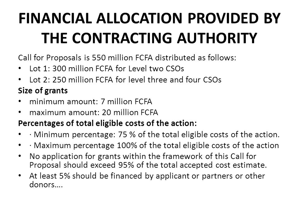 FINANCIAL ALLOCATION PROVIDED BY THE CONTRACTING AUTHORITY Call for Proposals is 550 million FCFA distributed as follows: Lot 1: 300 million FCFA for
