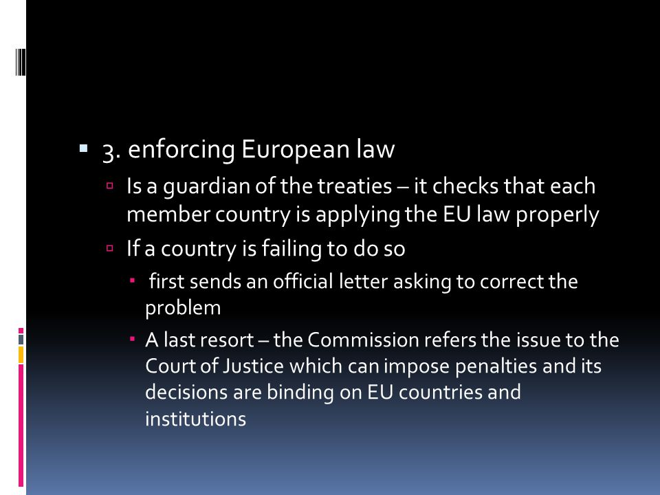  3. enforcing European law  Is a guardian of the treaties – it checks that each member country is applying the EU law properly  If a country is fai