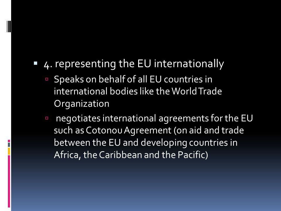  4. representing the EU internationally  Speaks on behalf of all EU countries in international bodies like the World Trade Organization  negotiates