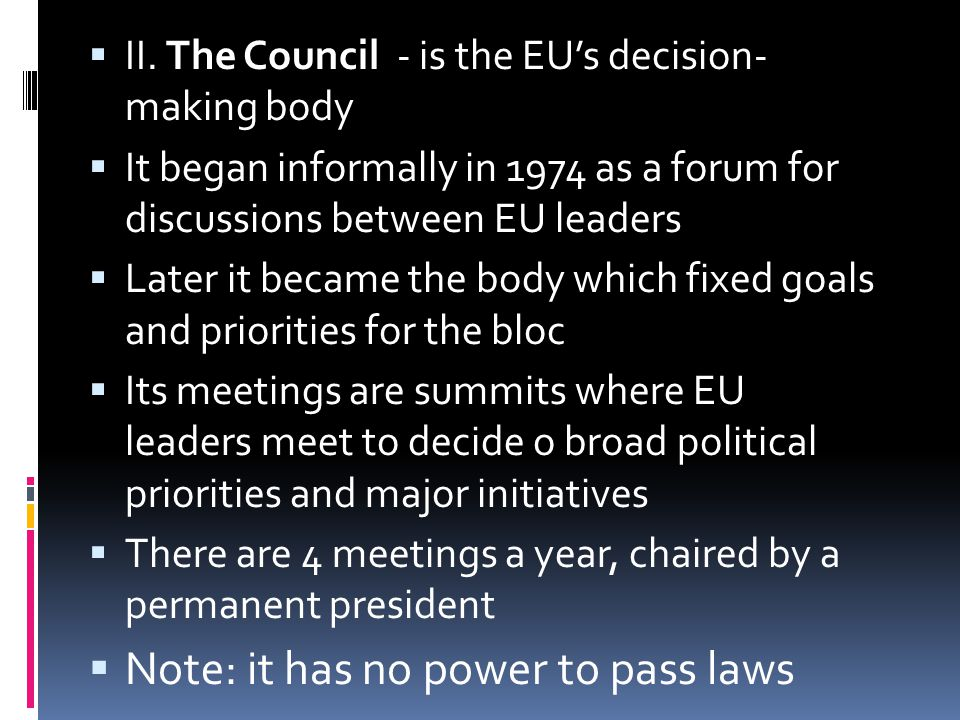  II. The Council - is the EU's decision- making body  It began informally in 1974 as a forum for discussions between EU leaders  Later it became th