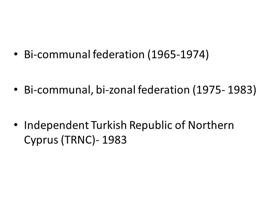 Bi-communal federation (1965-1974) Bi-communal, bi-zonal federation (1975- 1983) Independent Turkish Republic of Northern Cyprus (TRNC)- 1983