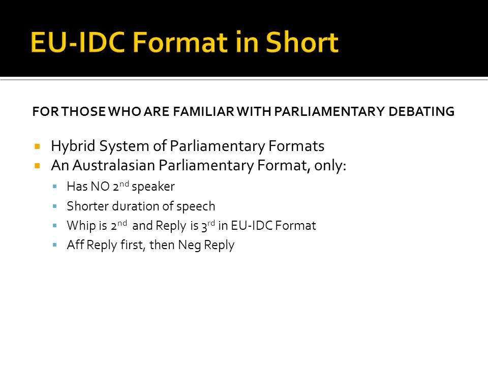 FOR THOSE WHO ARE FAMILIAR WITH PARLIAMENTARY DEBATING  Hybrid System of Parliamentary Formats  An Australasian Parliamentary Format, only:  Has NO 2 nd speaker  Shorter duration of speech  Whip is 2 nd and Reply is 3 rd in EU-IDC Format  Aff Reply first, then Neg Reply