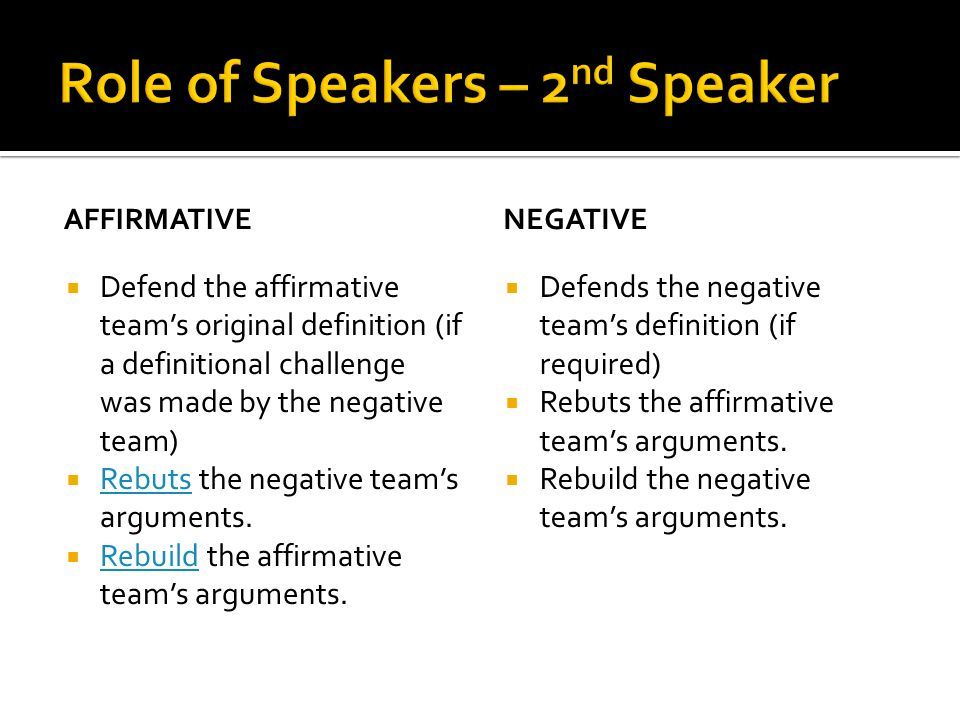 AFFIRMATIVE  Defend the affirmative team's original definition (if a definitional challenge was made by the negative team)  Rebuts the negative team's arguments.