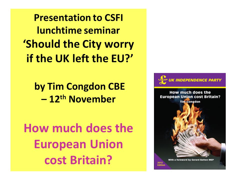 Presentation to CSFI lunchtime seminar 'Should the City worry if the UK left the EU?' by Tim Congdon CBE – 12 th November How much does the European U