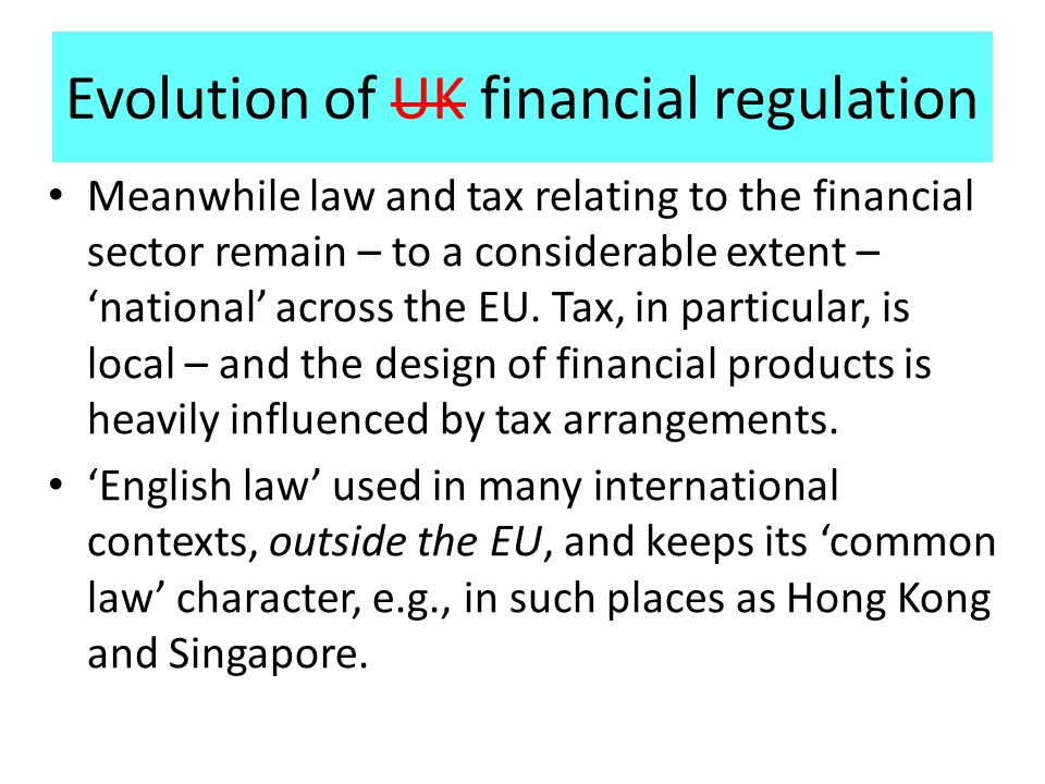 Evolution of UK financial regulation Meanwhile law and tax relating to the financial sector remain – to a considerable extent – 'national' across the EU.