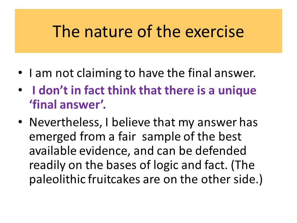 The nature of the exercise I am not claiming to have the final answer. I don't in fact think that there is a unique 'final answer'. Nevertheless, I be