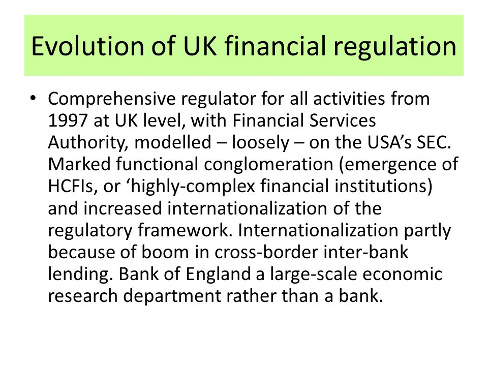 Evolution of UK financial regulation Comprehensive regulator for all activities from 1997 at UK level, with Financial Services Authority, modelled – l