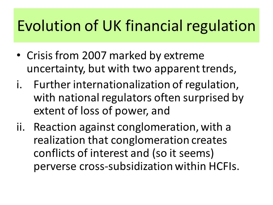 Evolution of UK financial regulation Crisis from 2007 marked by extreme uncertainty, but with two apparent trends, i.Further internationalization of regulation, with national regulators often surprised by extent of loss of power, and ii.Reaction against conglomeration, with a realization that conglomeration creates conflicts of interest and (so it seems) perverse cross-subsidization within HCFIs.