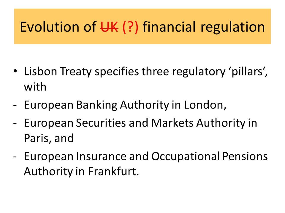 Evolution of UK ( ) financial regulation Lisbon Treaty specifies three regulatory 'pillars', with -European Banking Authority in London, -European Securities and Markets Authority in Paris, and -European Insurance and Occupational Pensions Authority in Frankfurt.