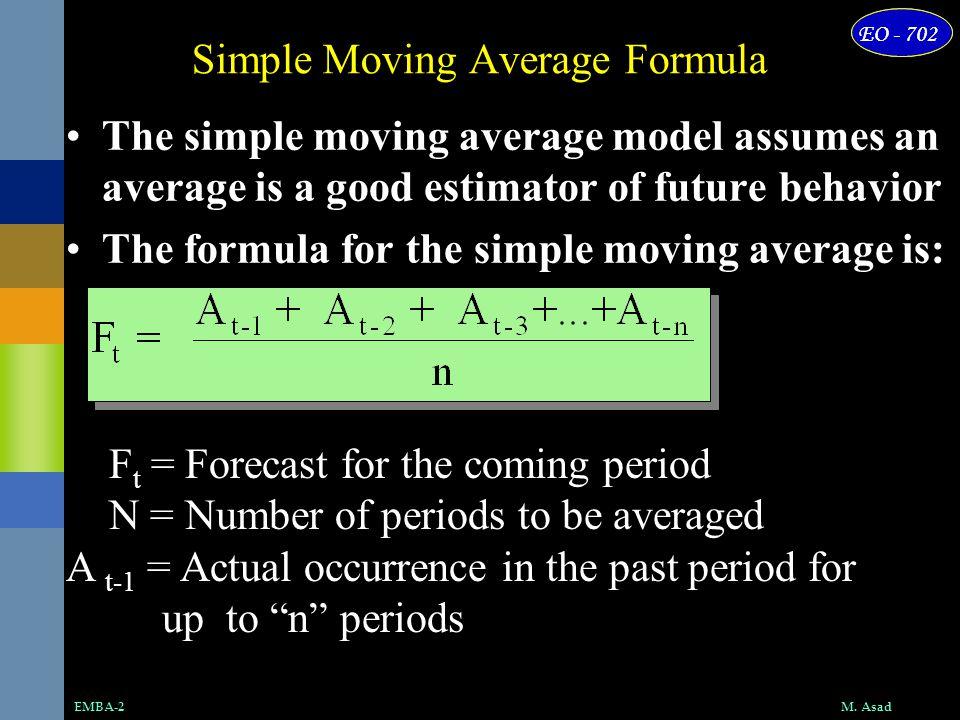 M. AsadEMBA-2 EO - 702 Simple Moving Average Formula The simple moving average model assumes an average is a good estimator of future behavior The for