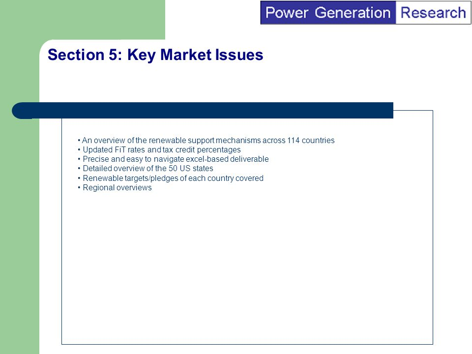 BI Marketing Analyst input into report marketing Section 5: Key Market Issues An overview of the renewable support mechanisms across 114 countries Updated FiT rates and tax credit percentages Precise and easy to navigate excel-based deliverable Detailed overview of the 50 US states Renewable targets/pledges of each country covered Regional overviews