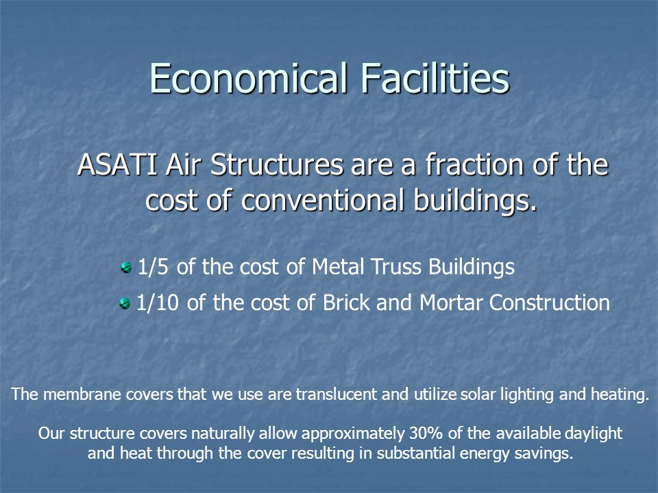Economical Facilities ASATI Air Structures are a fraction of the cost of conventional buildings. ASATI Air Structures are a fraction of the cost of co