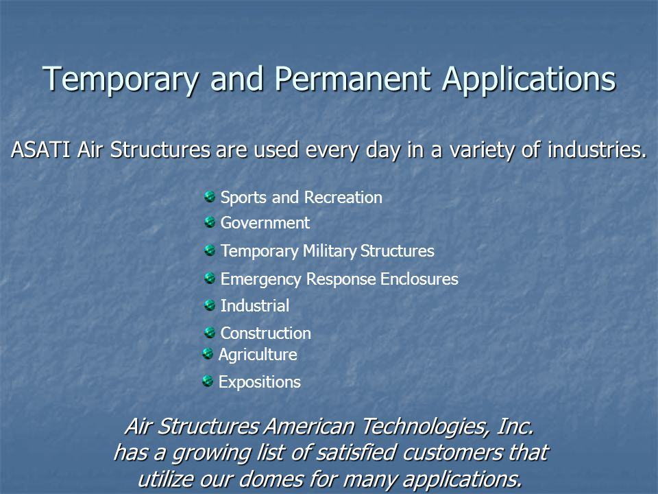 Temporary and Permanent Applications ASATI Air Structures are used every day in a variety of industries. Sports and Recreation Government Industrial C