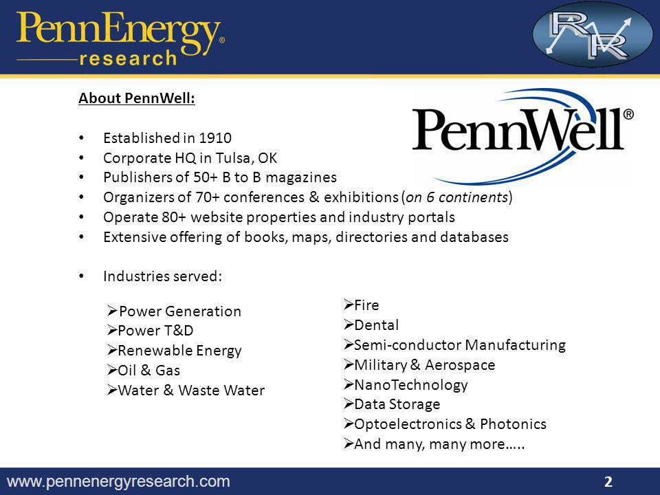 www.pennenergyresearch.com About PennWell: Established in 1910 Corporate HQ in Tulsa, OK Publishers of 50+ B to B magazines Organizers of 70+ conferences & exhibitions (on 6 continents) Operate 80+ website properties and industry portals Extensive offering of books, maps, directories and databases Industries served:  Power Generation  Power T&D  Renewable Energy  Oil & Gas  Water & Waste Water  Fire  Dental  Semi-conductor Manufacturing  Military & Aerospace  NanoTechnology  Data Storage  Optoelectronics & Photonics  And many, many more…..
