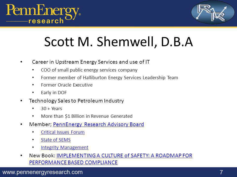 www.pennenergyresearch.com Career in Upstream Energy Services and use of IT COO of small public energy services company Former member of Halliburton Energy Services Leadership Team Former Oracle Executive Early in DOF Technology Sales to Petroleum Industry 30 + Years More than $1 Billion in Revenue Generated Member; PennEnergy Research Advisory BoardPennEnergy Research Advisory Board Critical Issues Forum State of SEMS Integrity Management New Book: IMPLEMENTING A CULTURE of SAFETY: A ROADMAP FOR PERFORMANCE BASED COMPLIANCEIMPLEMENTING A CULTURE of SAFETY: A ROADMAP FOR PERFORMANCE BASED COMPLIANCE 7 Scott M.