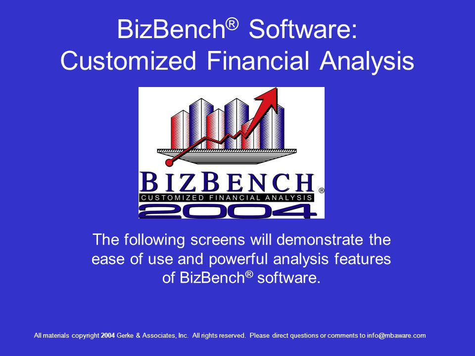 BizBench ® Software: Customized Financial Analysis The following screens will demonstrate the ease of use and powerful analysis features of BizBench ® software.
