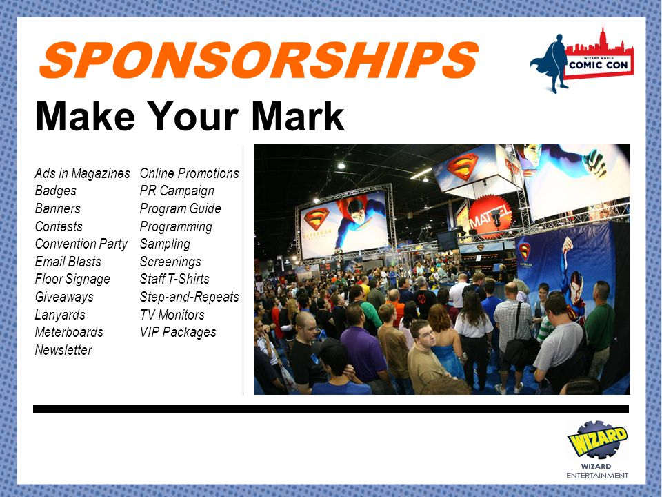 SPONSORSHIPS Make Your Mark Ads in Magazines Badges Banners Contests Convention Party Email Blasts Floor Signage Giveaways Lanyards Meterboards Newsletter Online Promotions PR Campaign Program Guide Programming Sampling Screenings Staff T-Shirts Step-and-Repeats TV Monitors VIP Packages