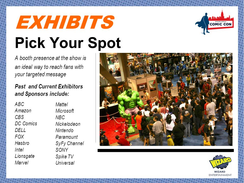 EXHIBITS Pick Your Spot A booth presence at the show is an ideal way to reach fans with your targeted message Past and Current Exhibitors and Sponsors include: ABC Amazon CBS DC Comics DELL FOX Hasbro Intel Lionsgate Marvel Mattel Microsoft NBC Nickelodeon Nintendo Paramount SyFy Channel SONY Spike TV Universal