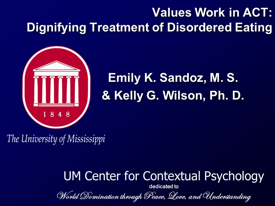 UM Center for Contextual Psychology dedicated to World Domination through Peace, Love, and Understanding Values Work in ACT: Dignifying Treatment of Disordered Eating Emily K.