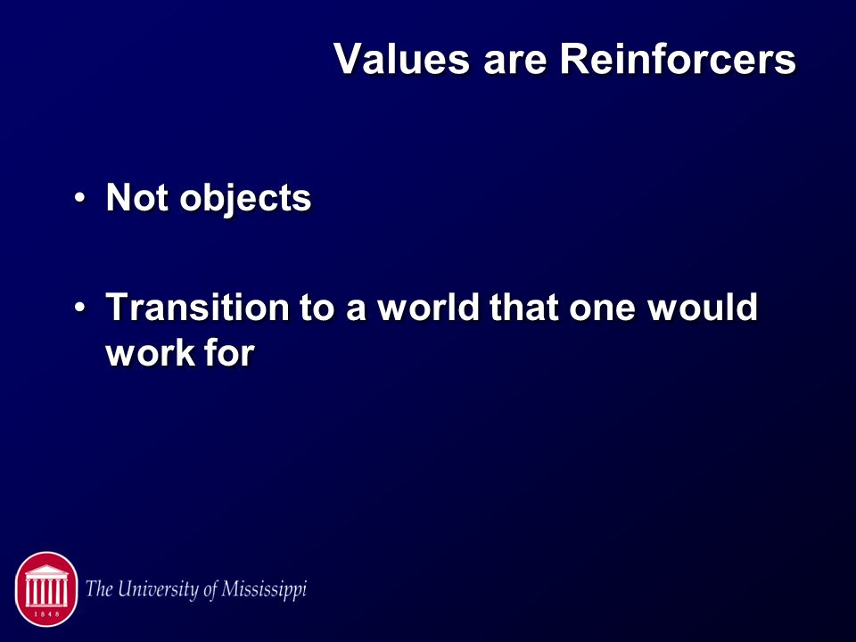 Values are Reinforcers Not objects Transition to a world that one would work for Not objects Transition to a world that one would work for