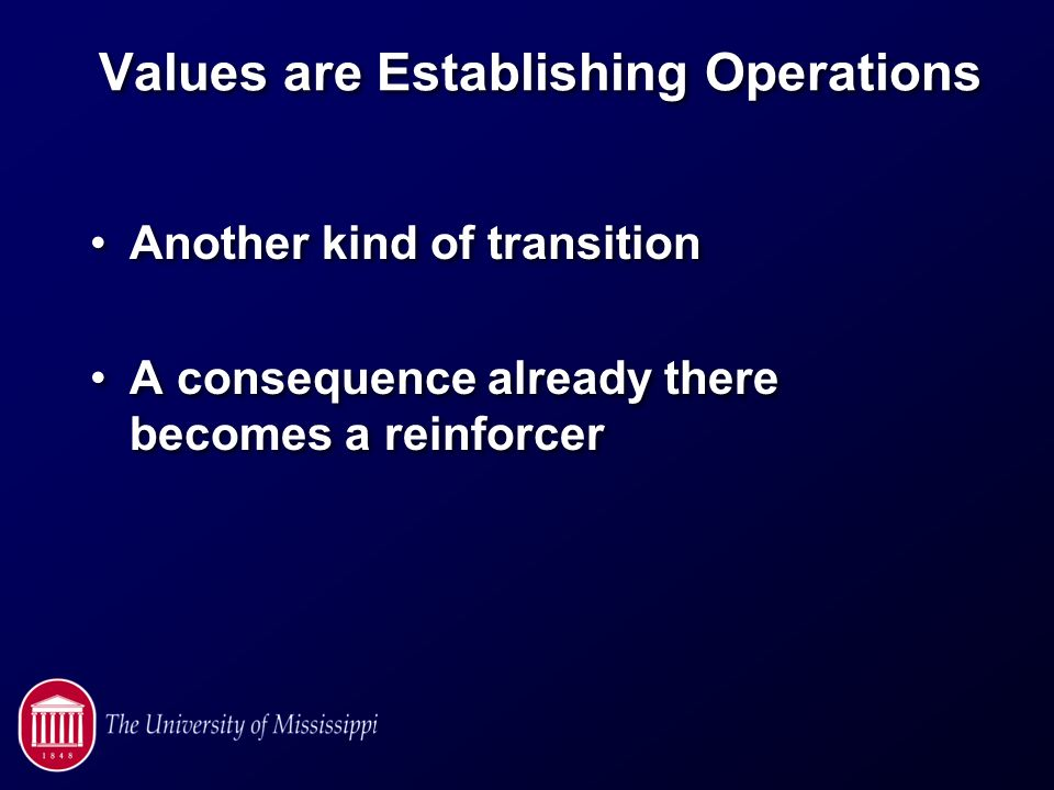 Values are Establishing Operations Another kind of transition A consequence already there becomes a reinforcer Another kind of transition A consequence already there becomes a reinforcer