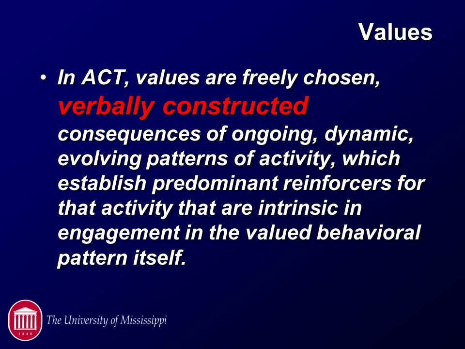 Values In ACT, values are freely chosen, verbally constructed consequences of ongoing, dynamic, evolving patterns of activity, which establish predominant reinforcers for that activity that are intrinsic in engagement in the valued behavioral pattern itself.