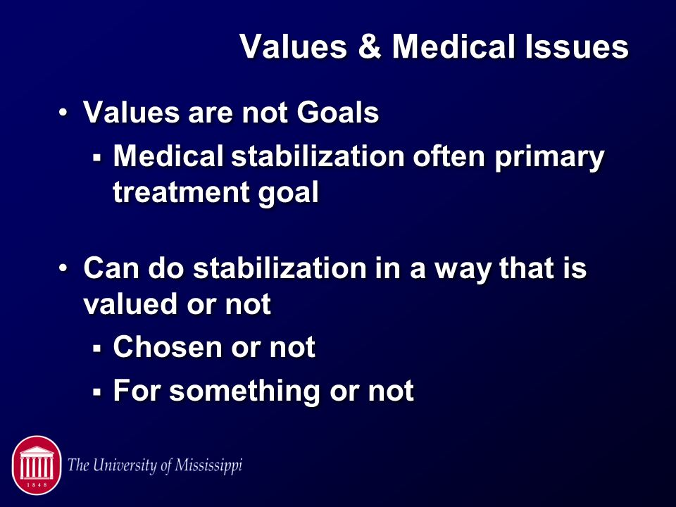 Values & Medical Issues Values are not Goals  Medical stabilization often primary treatment goal Can do stabilization in a way that is valued or not  Chosen or not  For something or not Values are not Goals  Medical stabilization often primary treatment goal Can do stabilization in a way that is valued or not  Chosen or not  For something or not
