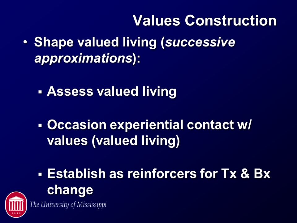 Values Construction Shape valued living (successive approximations):  Assess valued living  Occasion experiential contact w/ values (valued living)  Establish as reinforcers for Tx & Bx change Shape valued living (successive approximations):  Assess valued living  Occasion experiential contact w/ values (valued living)  Establish as reinforcers for Tx & Bx change