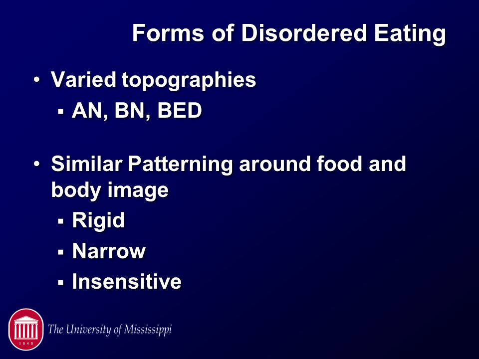 Forms of Disordered Eating Varied topographies  AN, BN, BED Similar Patterning around food and body image  Rigid  Narrow  Insensitive Varied topographies  AN, BN, BED Similar Patterning around food and body image  Rigid  Narrow  Insensitive
