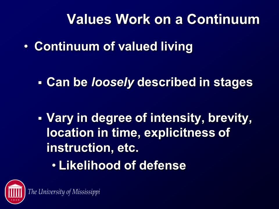 Values Work on a Continuum Continuum of valued living  Can be loosely described in stages  Vary in degree of intensity, brevity, location in time, explicitness of instruction, etc.