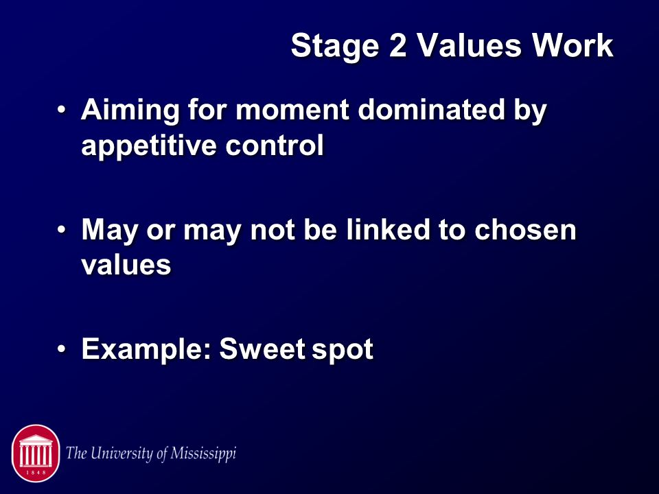 Stage 2 Values Work Aiming for moment dominated by appetitive control May or may not be linked to chosen values Example: Sweet spot Aiming for moment dominated by appetitive control May or may not be linked to chosen values Example: Sweet spot