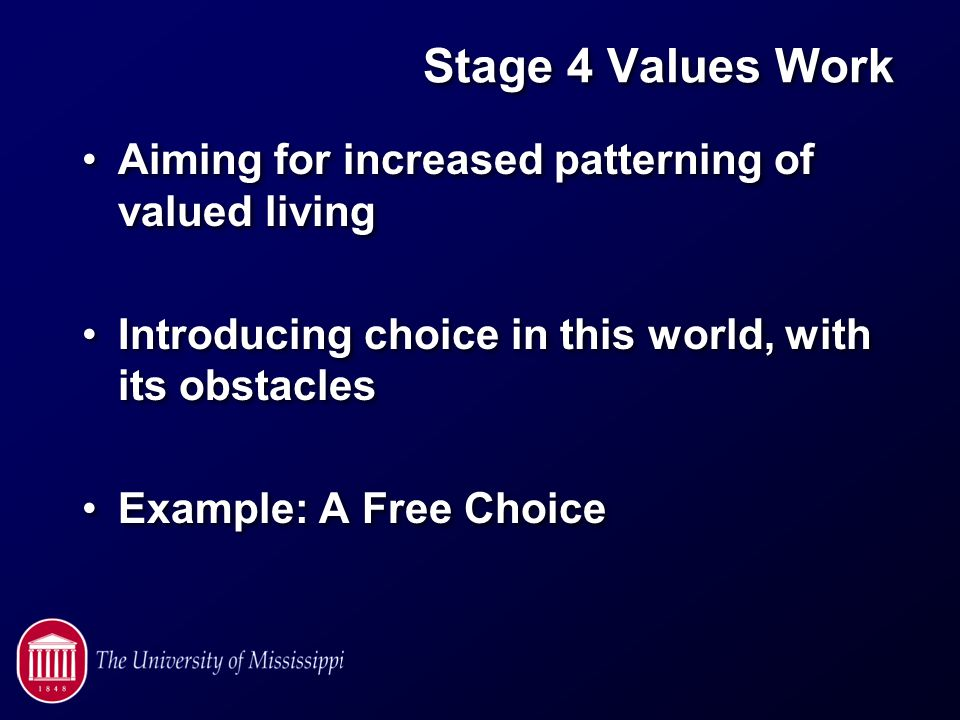 Stage 4 Values Work Aiming for increased patterning of valued living Introducing choice in this world, with its obstacles Example: A Free Choice Aiming for increased patterning of valued living Introducing choice in this world, with its obstacles Example: A Free Choice