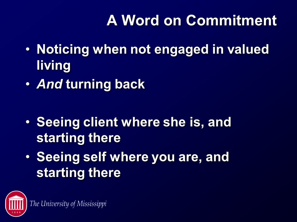 A Word on Commitment Noticing when not engaged in valued living And turning back Seeing client where she is, and starting there Seeing self where you are, and starting there Noticing when not engaged in valued living And turning back Seeing client where she is, and starting there Seeing self where you are, and starting there