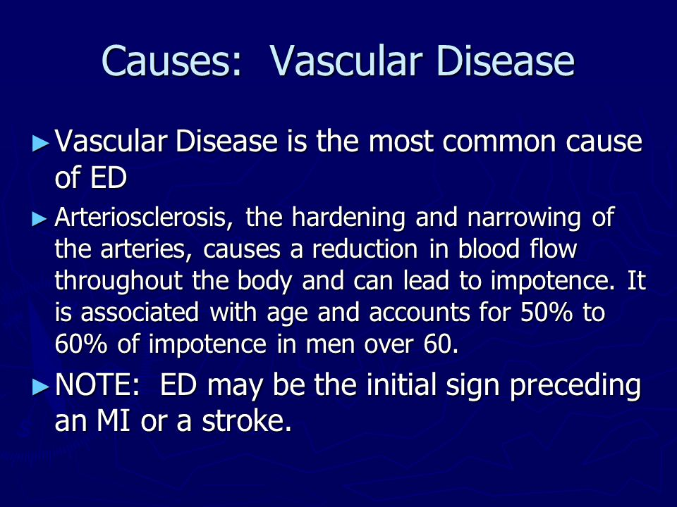 Causes: Vascular Disease ► Vascular Disease is the most common cause of ED ► Arteriosclerosis, the hardening and narrowing of the arteries, causes a r