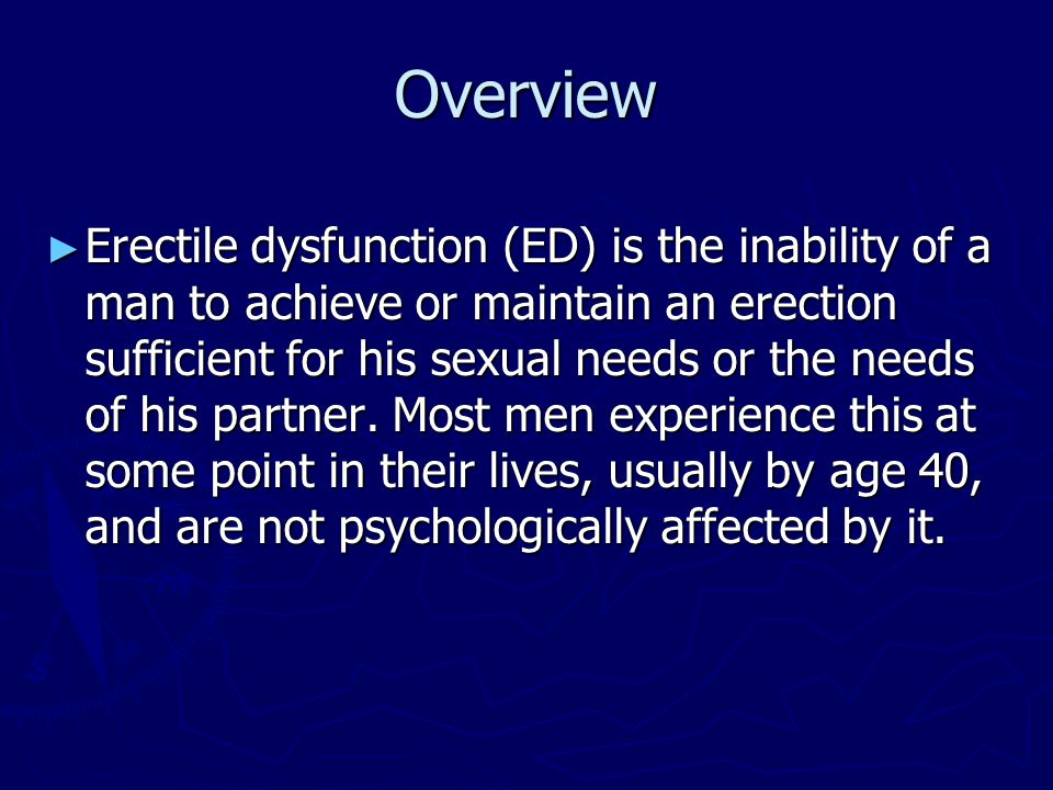 Overview ► Erectile dysfunction (ED) is the inability of a man to achieve or maintain an erection sufficient for his sexual needs or the needs of his