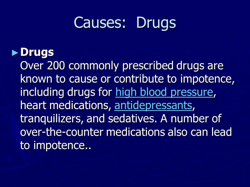 Causes: Drugs ► Drugs Over 200 commonly prescribed drugs are known to cause or contribute to impotence, including drugs for high blood pressure, heart