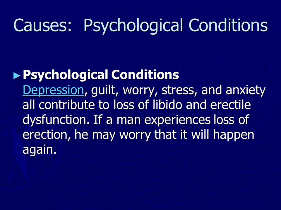 Causes: Psychological Conditions ► Psychological Conditions Depression, guilt, worry, stress, and anxiety all contribute to loss of libido and erectil