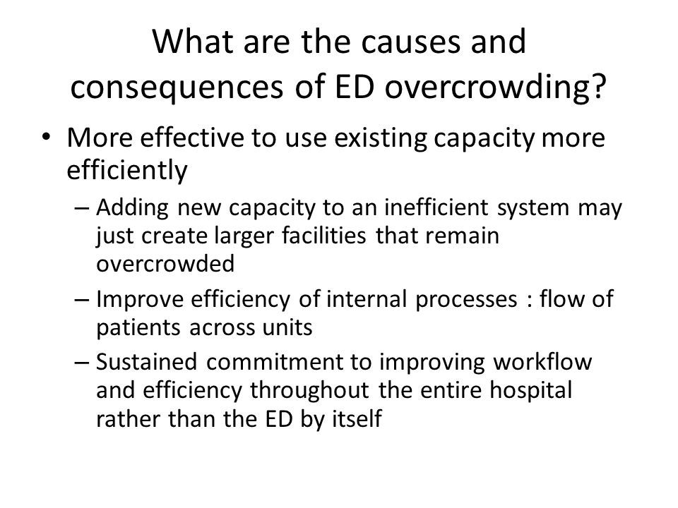 What are the causes and consequences of ED overcrowding? More effective to use existing capacity more efficiently – Adding new capacity to an ineffici
