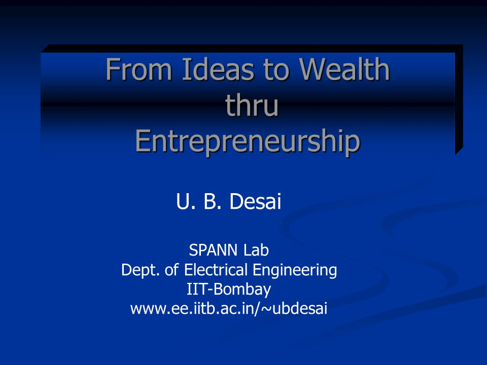 From Ideas to Wealth thru Entrepreneurship U. B. Desai SPANN Lab Dept.