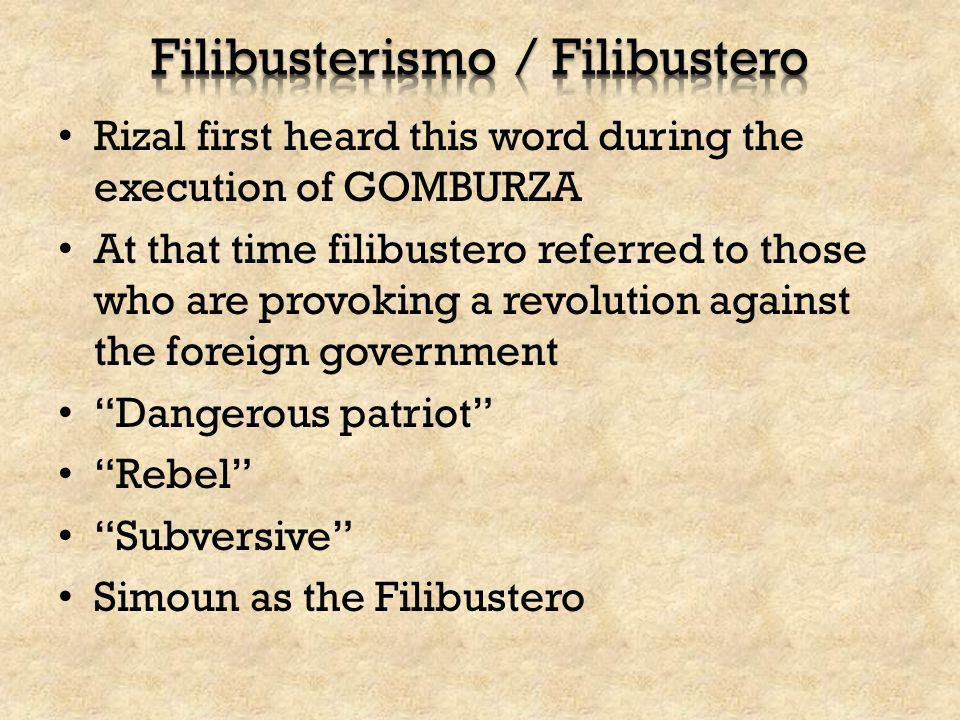 Rizal first heard this word during the execution of GOMBURZA At that time filibustero referred to those who are provoking a revolution against the for