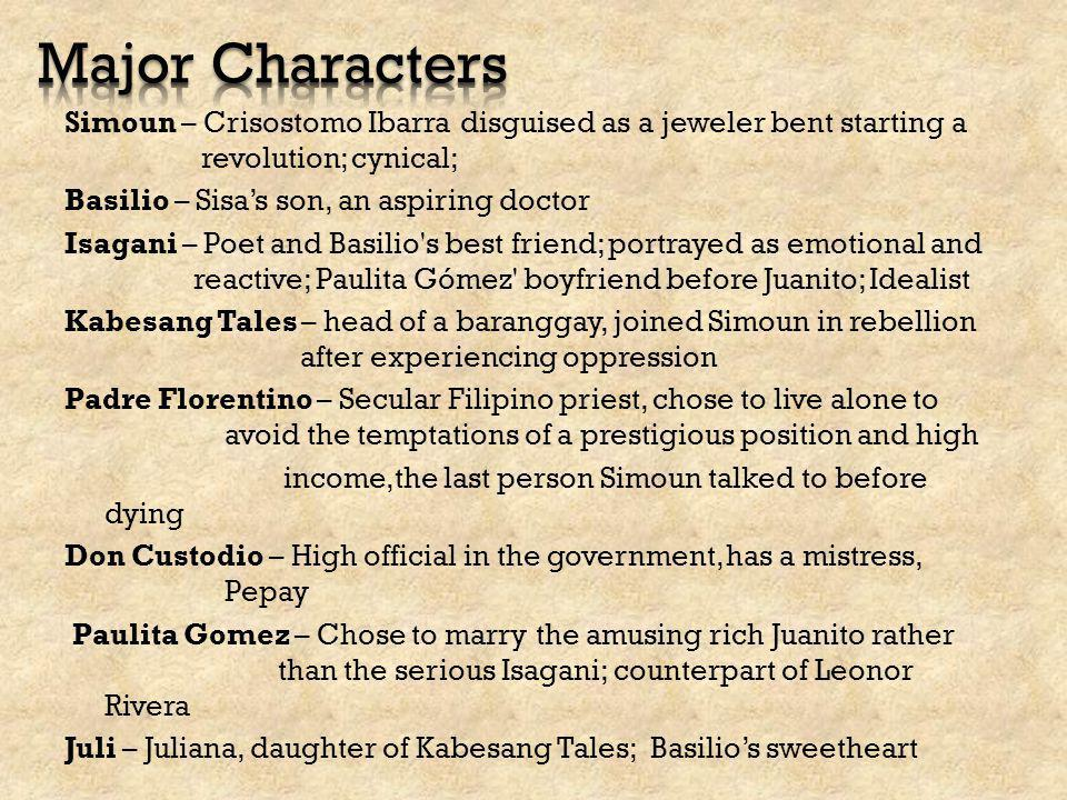 Simoun – Crisostomo Ibarra disguised as a jeweler bent starting a revolution; cynical; Basilio – Sisa's son, an aspiring doctor Isagani – Poet and Bas