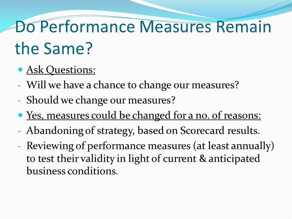 Do Performance Measures Remain the Same? Ask Questions: - Will we have a chance to change our measures? - Should we change our measures? Yes, measures