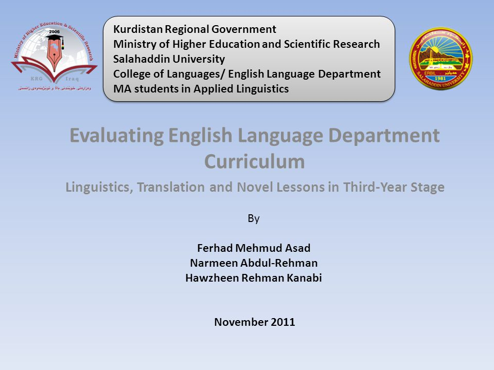 Evaluating English Language Department Curriculum Linguistics, Translation and Novel Lessons in Third-Year Stage By Ferhad Mehmud Asad Narmeen Abdul-Rehman Hawzheen Rehman Kanabi November 2011 Kurdistan Regional Government Ministry of Higher Education and Scientific Research Salahaddin University College of Languages/ English Language Department MA students in Applied Linguistics