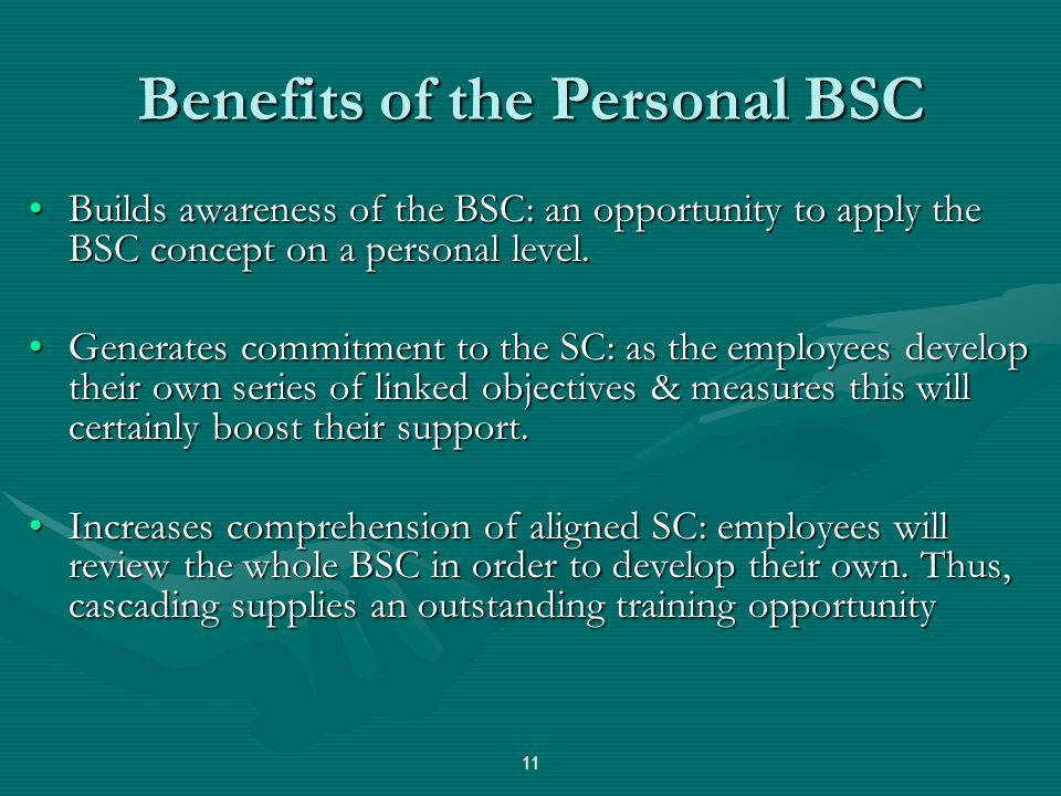 Benefits of the Personal BSC Builds awareness of the BSC: an opportunity to apply the BSC concept on a personal level.Builds awareness of the BSC: an