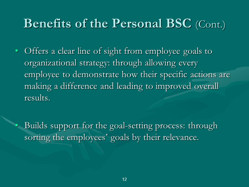Benefits of the Personal BSC (Cont.) Offers a clear line of sight from employee goals to organizational strategy: through allowing every employee to d